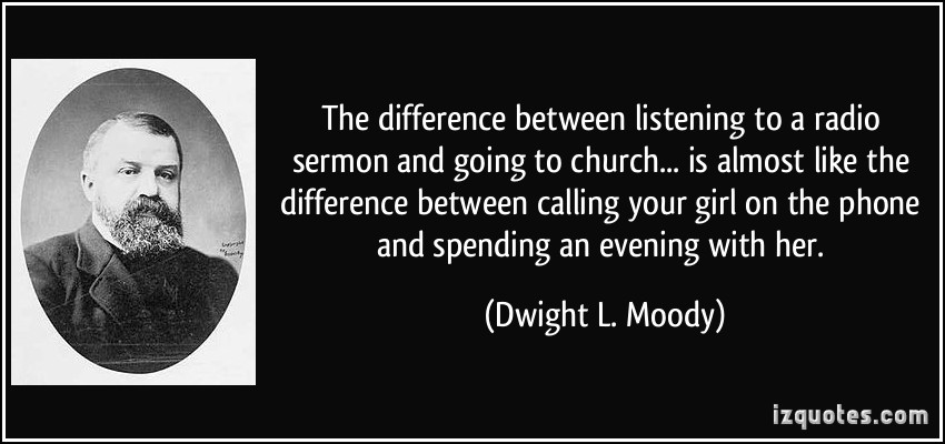 The-difference-between-listening-to-a-radio-sermon-and-going-to-church-Dwight Moody